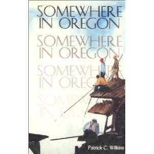 Somewhere in Oregon (9781887617079): Patrick C. Wilkins: Books