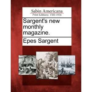 Sargents new monthly magazine. (9781275762831) Epes