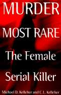 Murder Most Rare: The Female Serial Killer by Michael D Kelleher, C L