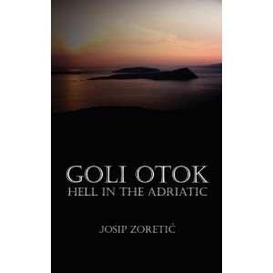Goli Otok: Hell in the Adriatic [Paperback]: Mr. Josip Zoretic: Books